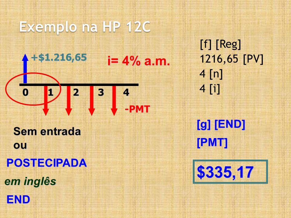 $335,17 Exemplo na HP 12C i= 4% a.m. [f] [Reg] 1216,65 [PV] 4 [n]